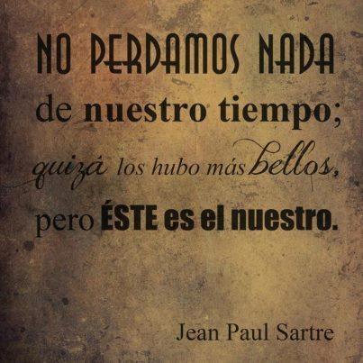 """""""No perdamos nada de nuestro tiempo; quizá los hubo más bellos, pero este es el nuestro."""" #JeanPaulSartre #Citas #Frases #Candidman"""