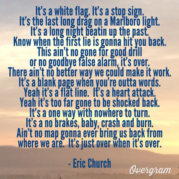 """There ain't no better way,We could make it work,It's a blank page,When you're outta words..""Eric church, over when it's over"