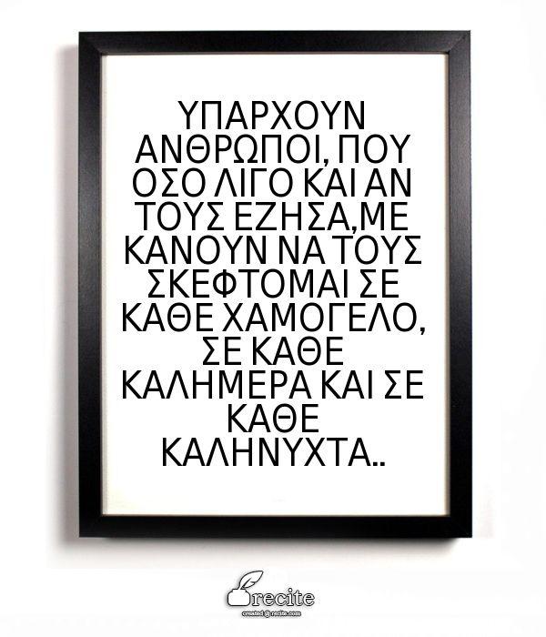 ΥΠΑΡΧΟΥΝ ΑΝΘΡΩΠΟΙ, ΠΟΥ ΟΣΟ ΛΙΓΟ ΚΑΙ ΑΝ ΤΟΥΣ ΕΖΗΣΑ,ΜΕ ΚΑΝΟΥΝ ΝΑ ΤΟΥΣ ΣΚΕΦΤΟΜΑΙ ΣΕ ΚΑΘΕ ΧΑΜΟΓΕΛΟ, ΣΕ ΚΑΘΕ ΚΑΛΗΜΕΡΑ ΚΑΙ ΣΕ ΚΑΘΕ ΚΑΛΗΝΥΧΤΑ.. - Quote From Recite.com #RECITE #QUOTE