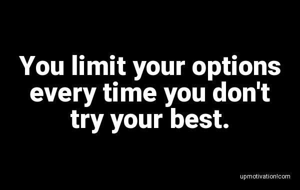You limit your options every