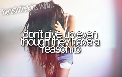 here's to the kids who don't give up even though they have a reason to.