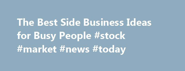 The Best Side Business Ideas for Busy People #stock #market #news #today http://business.remmont.com/the-best-side-business-ideas-for-busy-people-stock-market-news-today/  #side business ideas # The Best Side Business Ideas for Busy People Launching a side business when you already have a full-time job isn't easy, but the payoff – increased financial security and a deep sense of satisfaction – makes the effort worthwhile. These 10 side business ideas for busy people can be squeezed into…