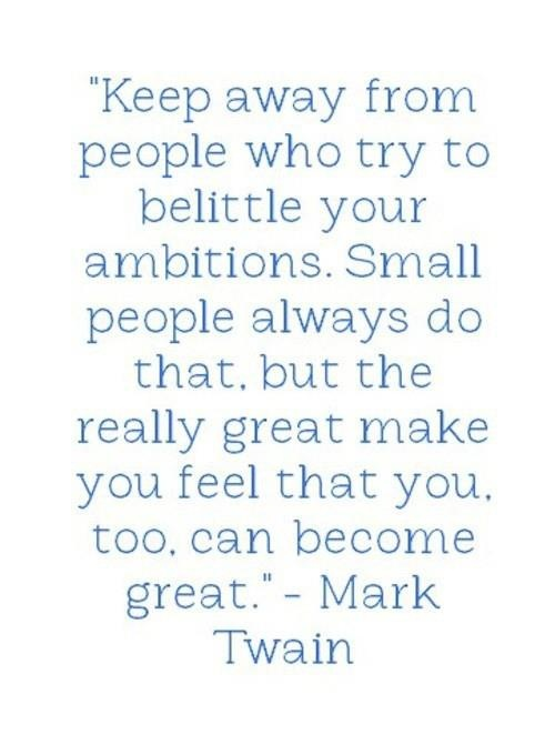 stay away from people who try to belittle your ambitions