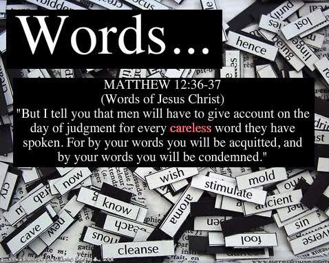 Choose your words wisely. Do not take part in idle gossip or frivolous chatter. Many times silence speaks more than any words. Matthew 12:36-37: