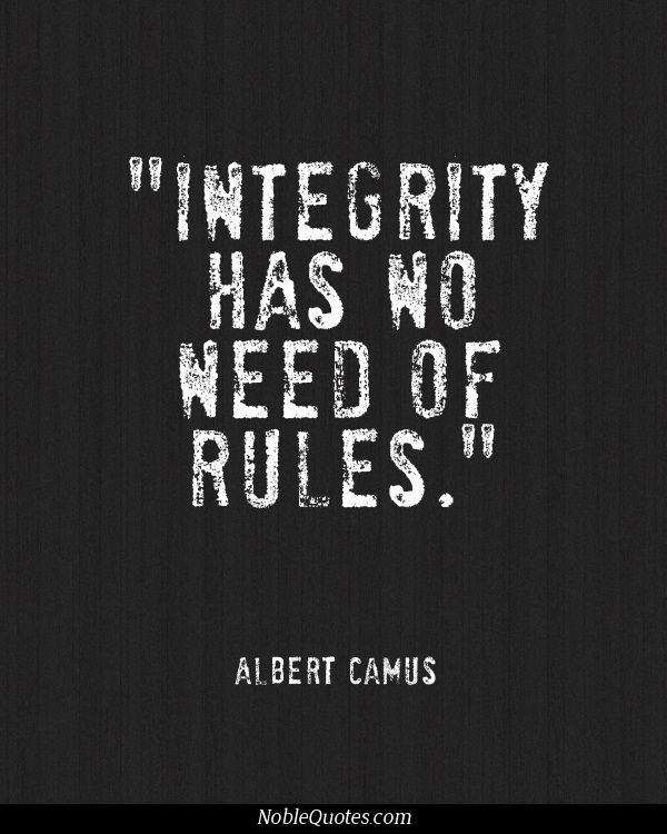 """Integrity has no need of rules."" ~Albert Camus"