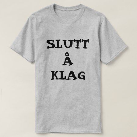 Norwegian text Slutt å Klag - Stop complaining T-Shirt - tap, personalize, buy right now!