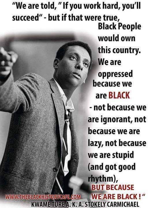Kwame Ture/Stokely  Carmichael: SO TRUE-we are the HARDEST WORKING people on this planet-but it doesn't appear that way!!!! esp when you look at statistics
