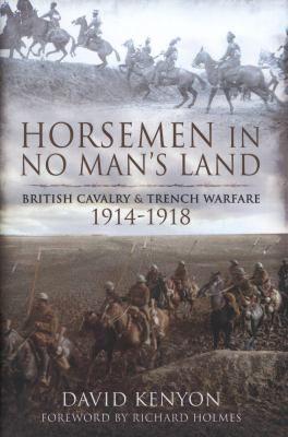 Horsemen in no man's land : British cavalry and trench warfare, 1914-1918 by David Kenyon