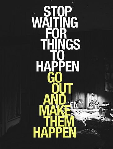 Stop waiting for things to happen. Go out and make them happen. #quote #motivation