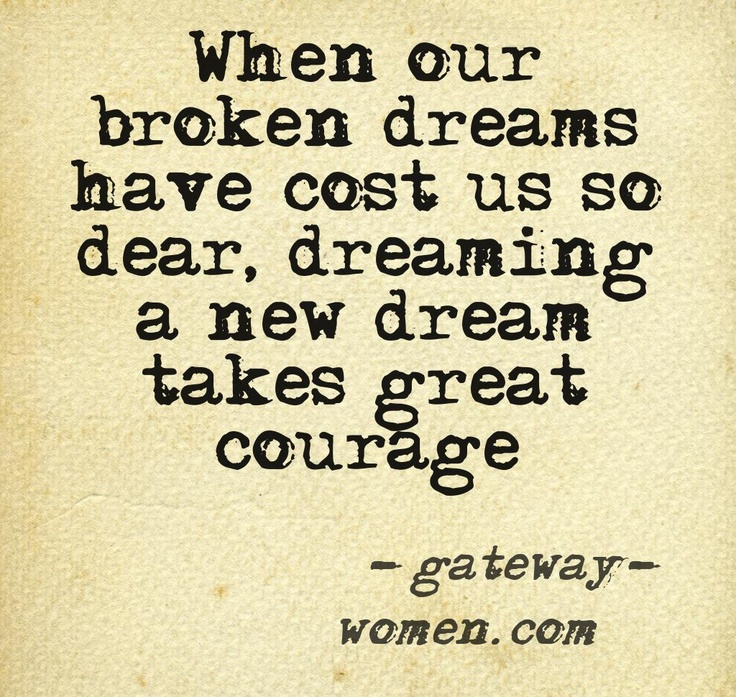 When our broken dreams have cost us so dear, dreaming a new dream takes great courage. (Creating a new life as a childless woman takes great courage.)