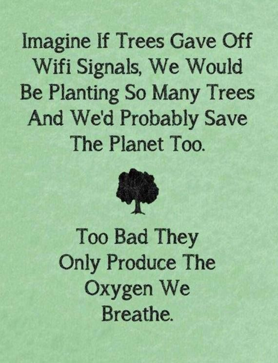 Why are people so idiotic? People would rather plant trees if they gave off Wifi signals than if they provide oxygen for us, absorb carbon dioxide, stop polar ice caps  from melting, save polar bears from dying, and stop Global Warming!!!!!!!!!!