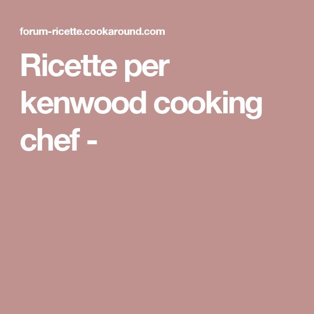 Ricette per kenwood cooking chef -