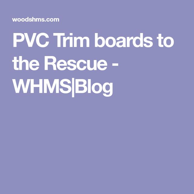 PVC Trim boards to the Rescue - WHMS|Blog