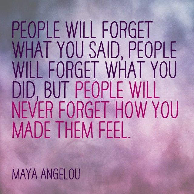 """""""People will forget what you said, people will forget what you did, but people will never forget how you made them feel."""" - Maya Angelou"""