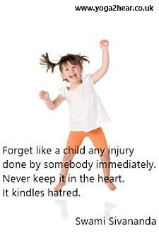 Forget like a child any injury done by somebody immediately.  Never keep it in the heart, it kindles hatred.  Swami Sivananda