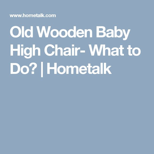 Old Wooden Baby High Chair- What to Do? | Hometalk
