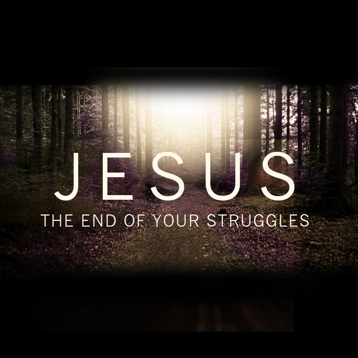 Jesus Christ, the end of your struggles.