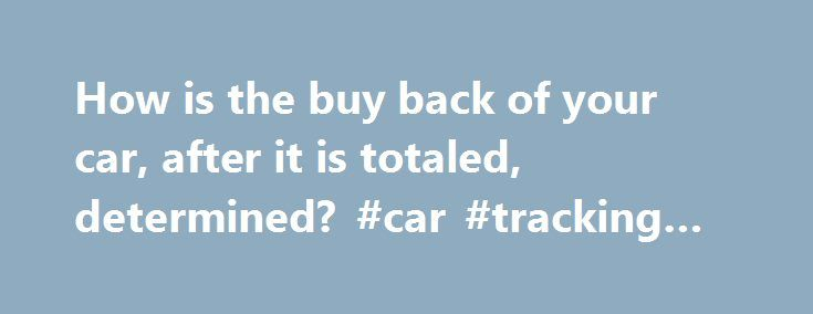 How is the buy back of your car, after it is totaled, determined? #car #tracking #device http://canada.remmont.com/how-is-the-buy-back-of-your-car-after-it-is-totaled-determined-car-tracking-device/  #buy my car # How is the buy back of your car, after it is totaled, determined? Typically after the settlement is paid for a vehicle that is found to be a total loss. the damaged car goes to an auction or salvage yard, where it is typically auctioned to the highest bidder and used for parts. The…
