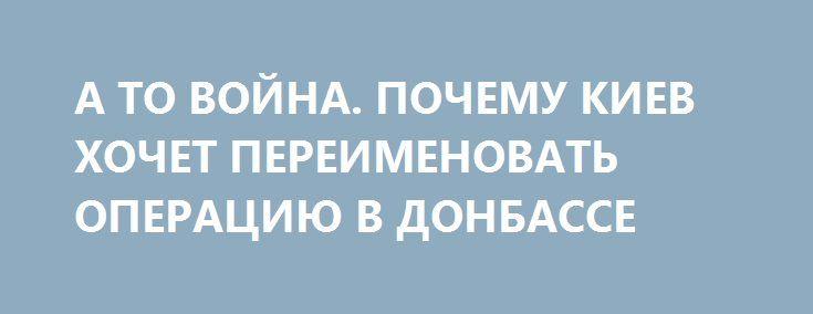 А ТО ВОЙНА. ПОЧЕМУ КИЕВ ХОЧЕТ ПЕРЕИМЕНОВАТЬ ОПЕРАЦИЮ В ДОНБАССЕ http://rusdozor.ru/2017/06/21/a-to-vojna-pochemu-kiev-xochet-pereimenovat-operaciyu-v-donbasse/  На третий год конфликта в Донбассе украинские власти задумались над тем, что противостояние больше нельзя называть антитеррористической операцией (АТО). И произошло это накануне визита президента страны Петра Порошенко в США. В Киеве считают, что согласовать переименование, а также наделение главы ...