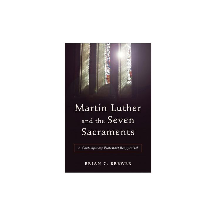 Martin Luther and the Seven Sacraments : A Contemporary Protestant Reappraisal (Paperback) (Brian C.