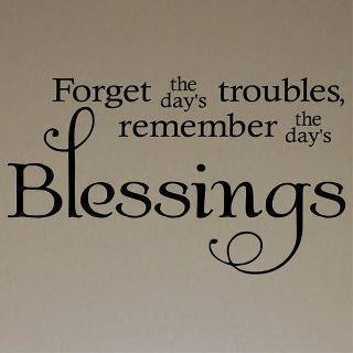 """.""""Forget the day's troubles, remember the day's blessings""""."""