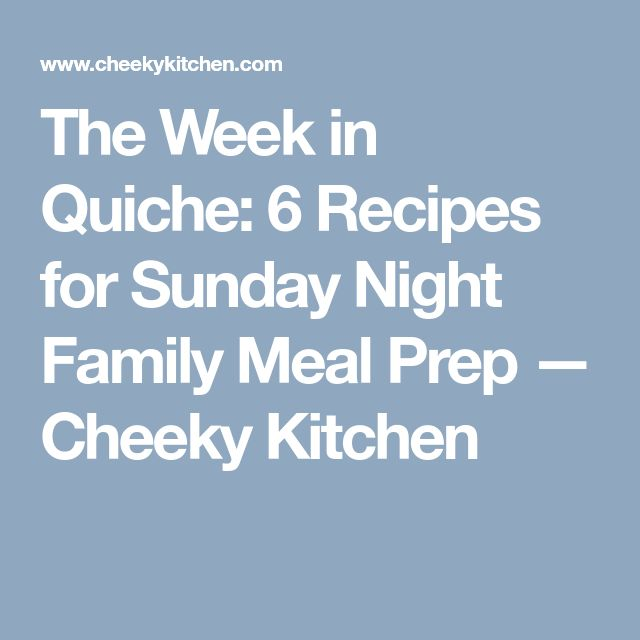 The Week in Quiche: 6 Recipes for Sunday Night Family Meal Prep — Cheeky Kitchen