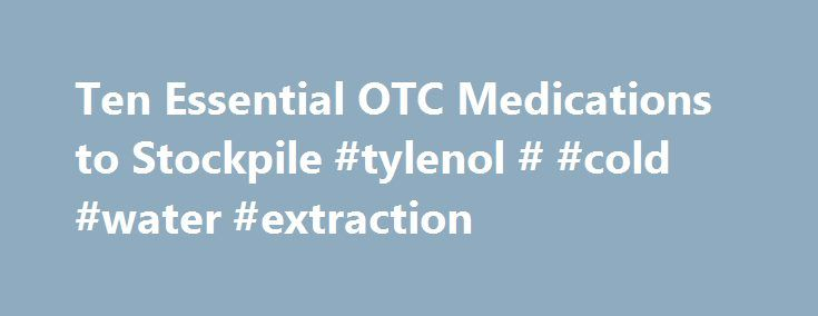 Ten Essential OTC Medications to Stockpile #tylenol # #cold #water #extraction http://rhode-island.remmont.com/ten-essential-otc-medications-to-stockpile-tylenol-cold-water-extraction/  # Ten Essential OTC Medications to Stockpile The following article was originally published at www.survivalblog.com . Are over-the-counter (OTC ) drugs really worth stockpiling? As a family physician my answer is a resounding yes. Most of the following were actually prescription medications when first…