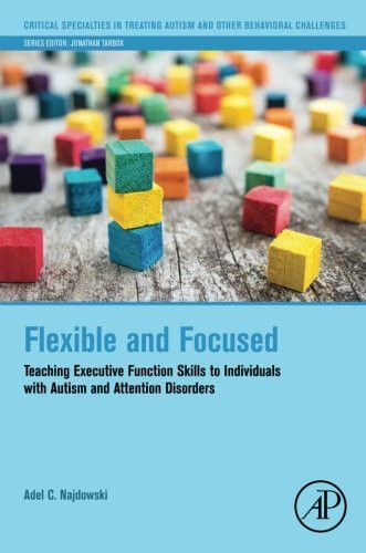 Flexible and Focused: Teaching Executive Function Skills to Individuals with Autism and Attention Disorders (Critical Specialties in Treating Autism and other Behavioral Challenges)