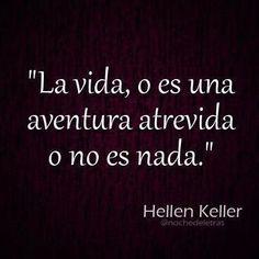 La vida, o es una aventura atrevida o no es nada. Hellen Keller