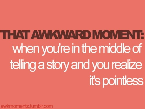 """this is my life...but then i just keep going so i'm known for weird """"you had to be there"""" stories :P"""
