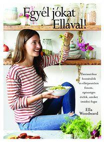 Ella Woodward: Egyél jókat Ellával! - Fantasztikus hozzávalók és elképesztően finom, egészséges ételek, amiket imádni fogsz