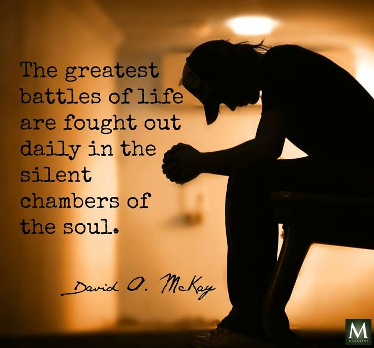 """""""The greatest battles of life are fought out daily in the silent chambers of the soul."""" — David O. McKay 