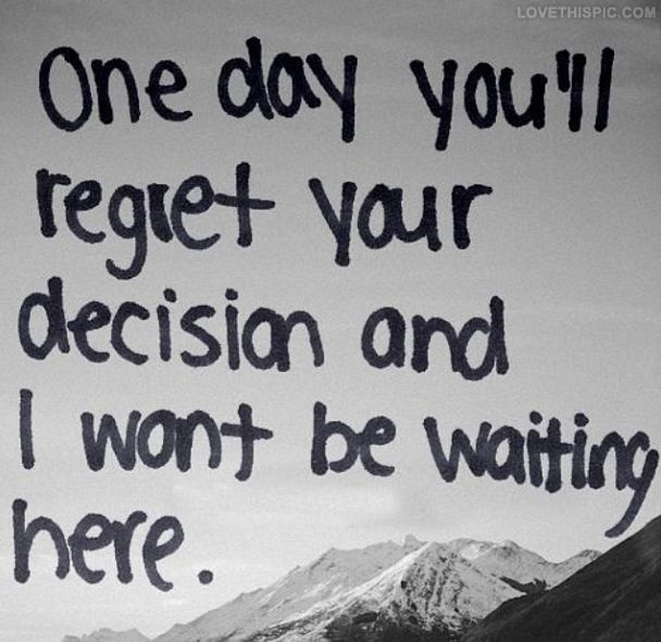 One day, you'll regret your decision and I won't be waiting here.