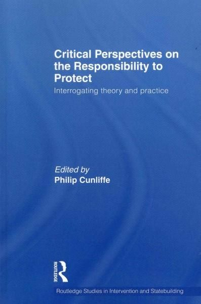 Critical Perspectives on the Responsibility to Protect: Interrogating Theory and Practice