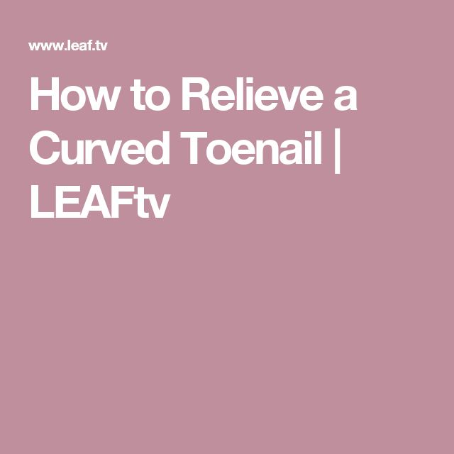 How to Relieve a Curved Toenail | LEAFtv
