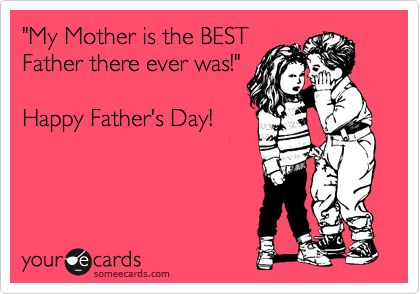 Funny Family Ecard: 'My Mother is the BEST Father there ever was!' Happy Father's Day!