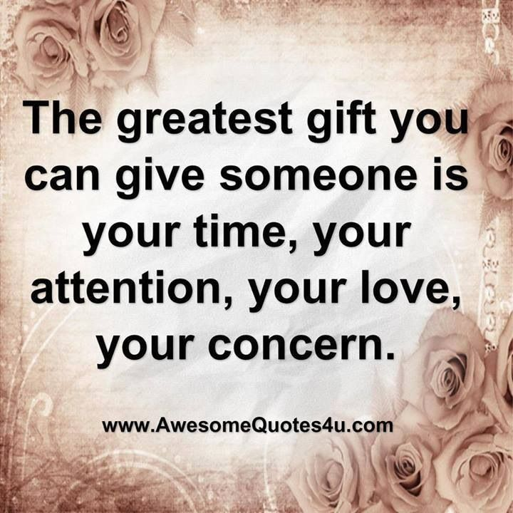 """The Greatest Gift You Can Give Someone Is Your Time, Your"