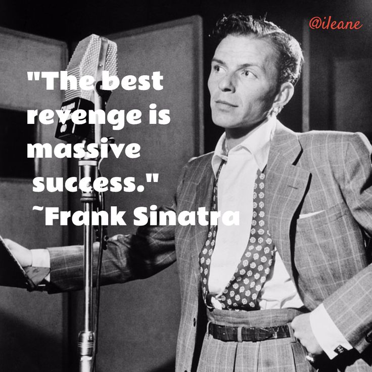 The best revenge is massive success ~Frank Sinatra
