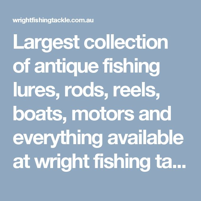 Largest collection of antique fishing lures, rods, reels, boats, motors and everything available at wright fishing tackle store. We offer best and low prices of products compared to another.  Visit here: http://wrightfishingtackle.com.au/