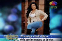 Farándula Extrema: PN Desliga A Ibelka Ulerio De La Banda Clonadora De Tarjetas #Video