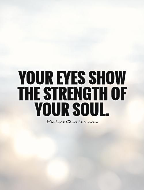 12 Inspirational Quotes For The Soul: Your Eyes Show The Strength Of Your Soul. Quote
