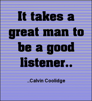 It takes a great man to be a good listener. Calvin Coolidge