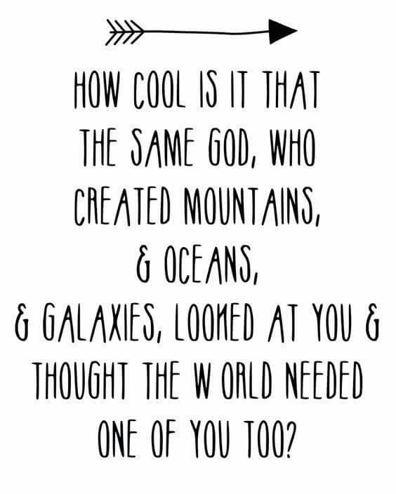 How cool is it that the same God, Who created mountains, & oceans, & galaxies, looked at you and thought the world needed one of you too?