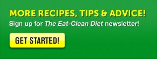 More Recipes, Tips and Advice!  Sign up for The Eat-Clean Diet Newsletter!  SIGN ME UP!