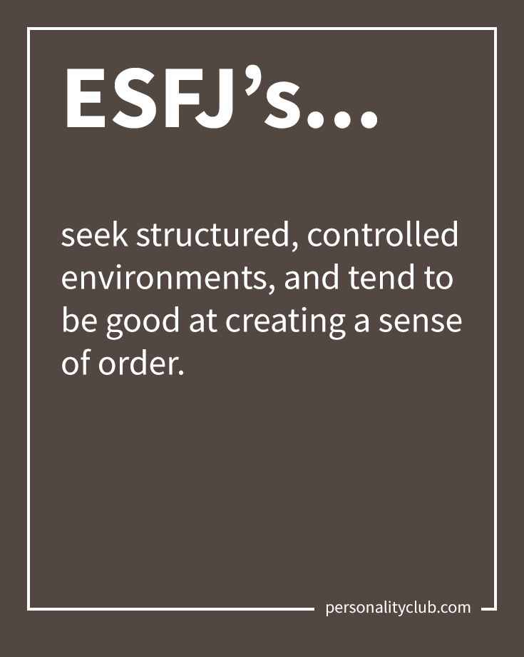 ESFJ's seek structured, controlled environments, and tend to be good at creating a sense of order.