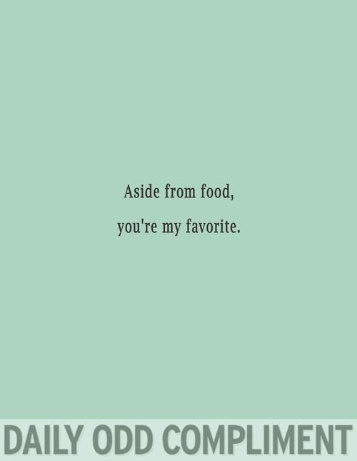 I don't see how this is odd...Anyone who knows me knows how much I love food, and would be pretty dang excited to hear these words come out of my mouth.