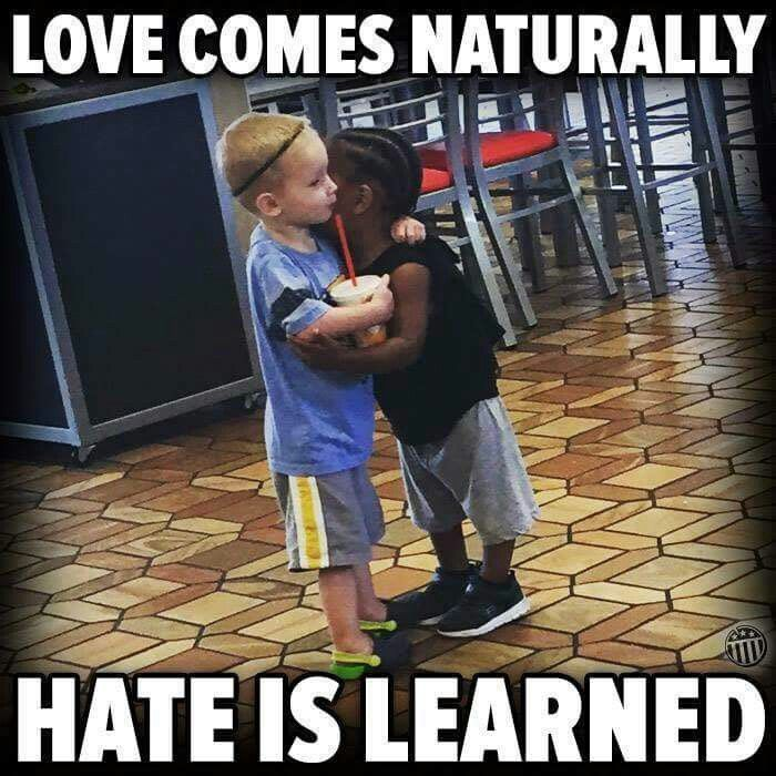 Love comes naturally, Hate is learned.