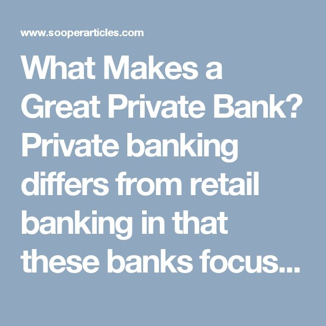 What Makes a Great Private Bank?  Private banking differs from retail banking in that these banks focus on high net worth and companies who need to ensure that their wealth grows and is protected at all times. Unlike the retail banks, private banks provide a personalised one on one service to their clients, building strong banker and client relationships and ensuring that you have the latest financial products at your fingertips as and when you need them.