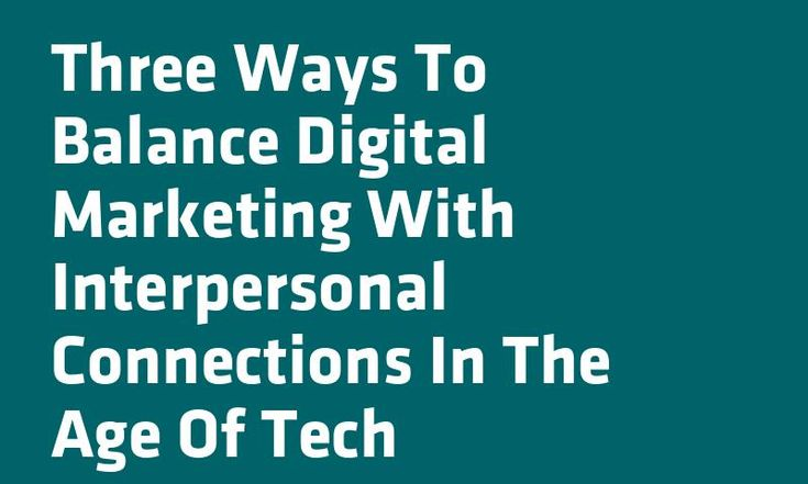 Three Ways To Balance Digital #Marketing With Interpersonal Connections In The Age Of Tech