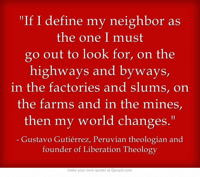 If I define my neighbor as the one I must go out to look for, on the highways and byways, in the factories and slums, on the farms and in the mines, then my world changes. ~ Gustavo Gutiérrez, Peruvian theologian and founder of Liberation Theology